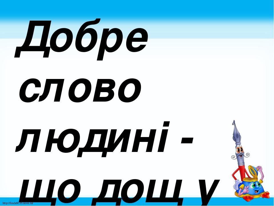 Добре слово людині - що дощ у посуху. http://linda6035.ucoz.ru/