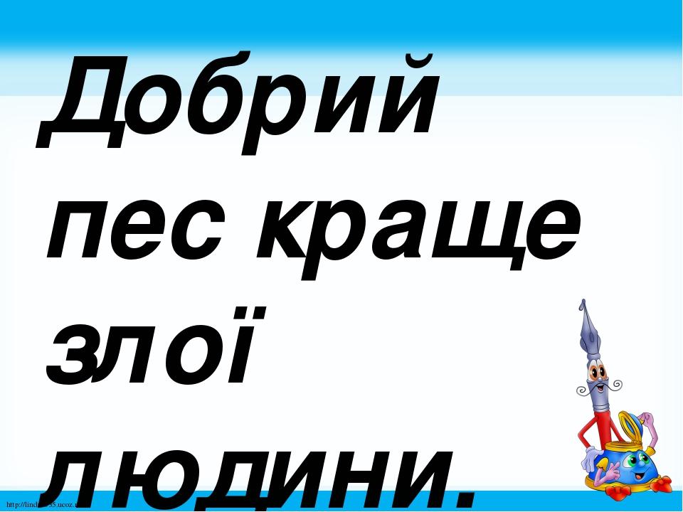 Добрий пес краще злої людини. http://linda6035.ucoz.ru/