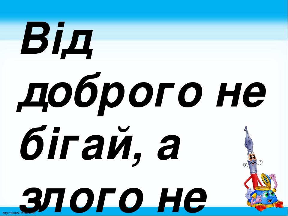 Від доброго не бігай, а злого не роби. http://linda6035.ucoz.ru/