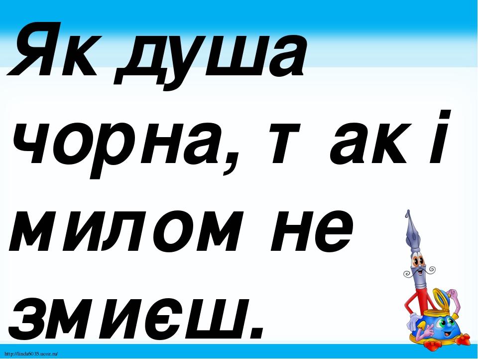Як душа чорна, так і милом не змиєш. http://linda6035.ucoz.ru/