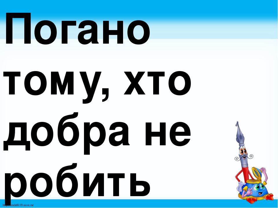 Погано тому, хто добра не робить нікому. http://linda6035.ucoz.ru/