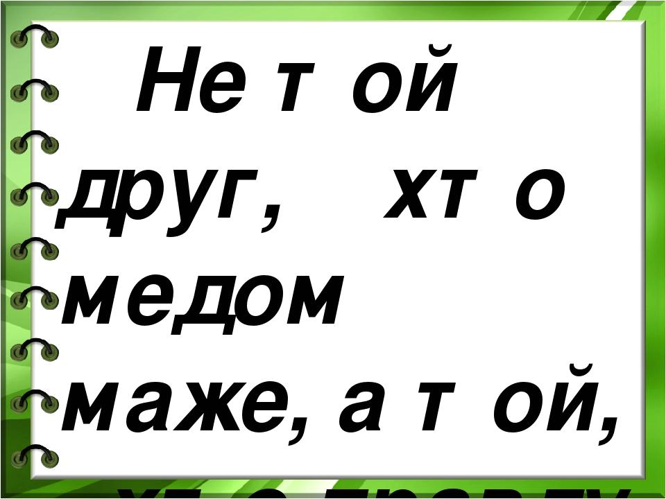 Не той друг, хто медом маже, а той, хто правду каже.