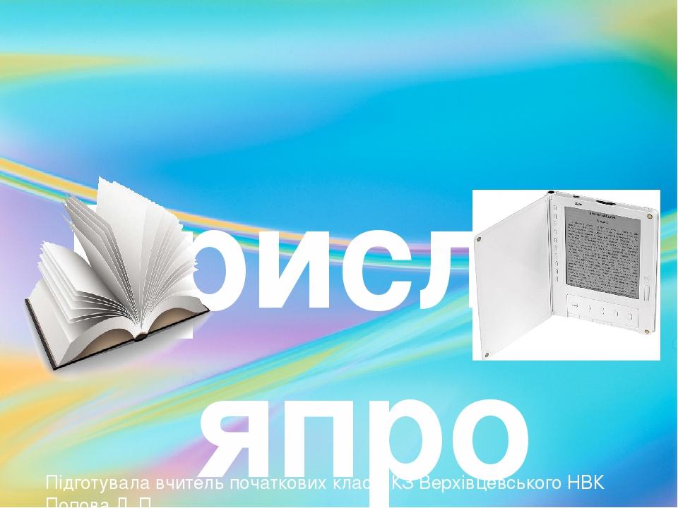 Прислів′япро книгу. Підготувала вчитель початкових класів КЗ Верхівцевського НВК Попова Л. П.