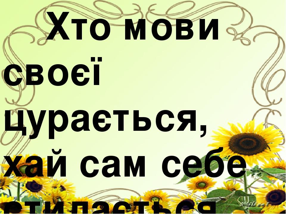 Хто мови своєї цурається, хай сам себе стидається.