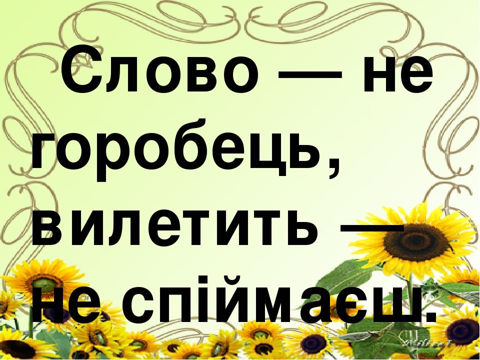 Слово — не горобець, вилетить — не спіймаєш.