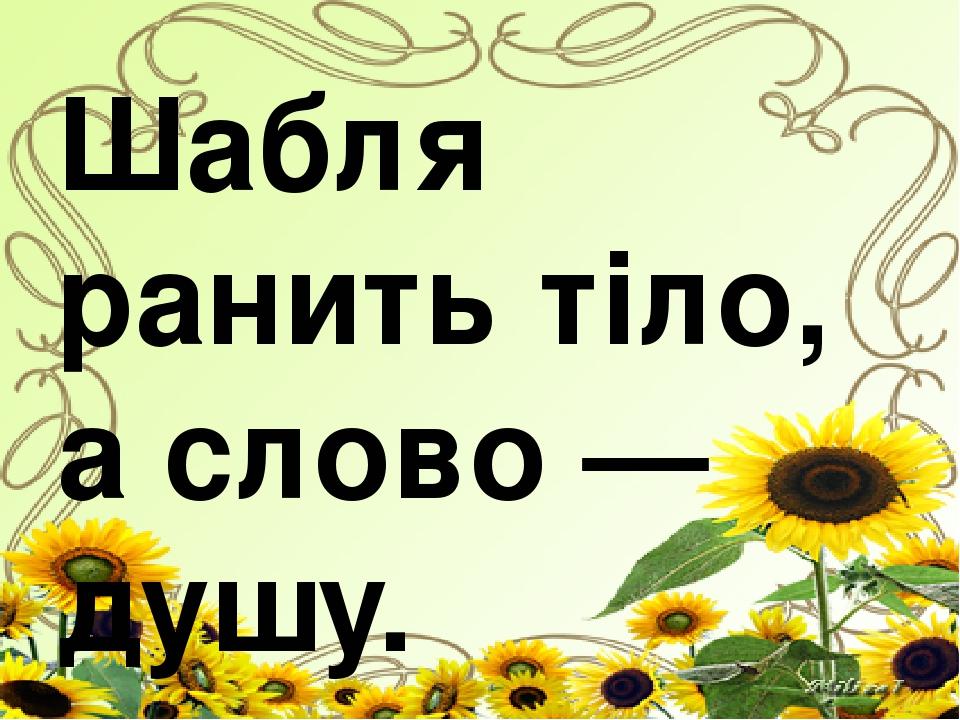 Шабля ранить тіло, а слово — душу.