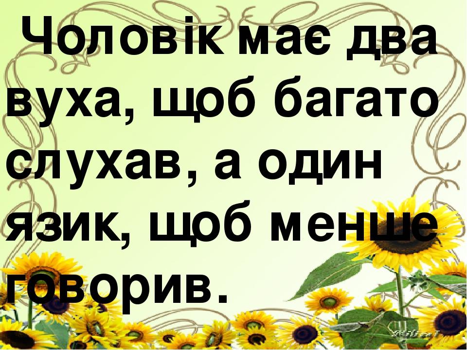 Чоловік має два вуха, щоб багато слухав, а один язик, щоб менше говорив.