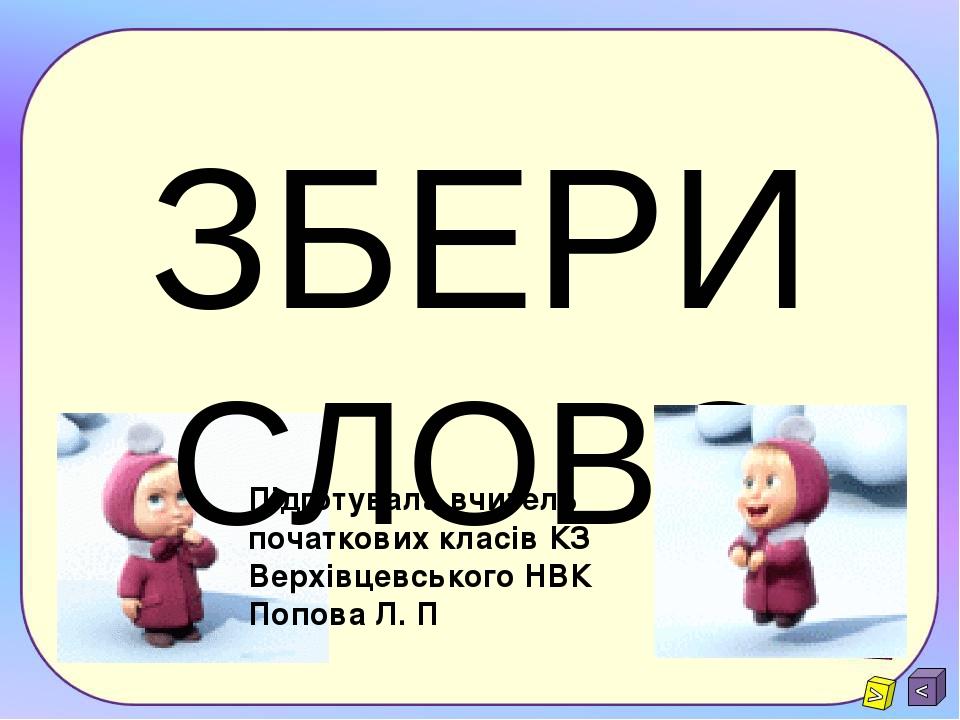 ЗБЕРИ СЛОВО Підготувала вчитель початкових класів КЗ Верхівцевського НВК Попова Л. П