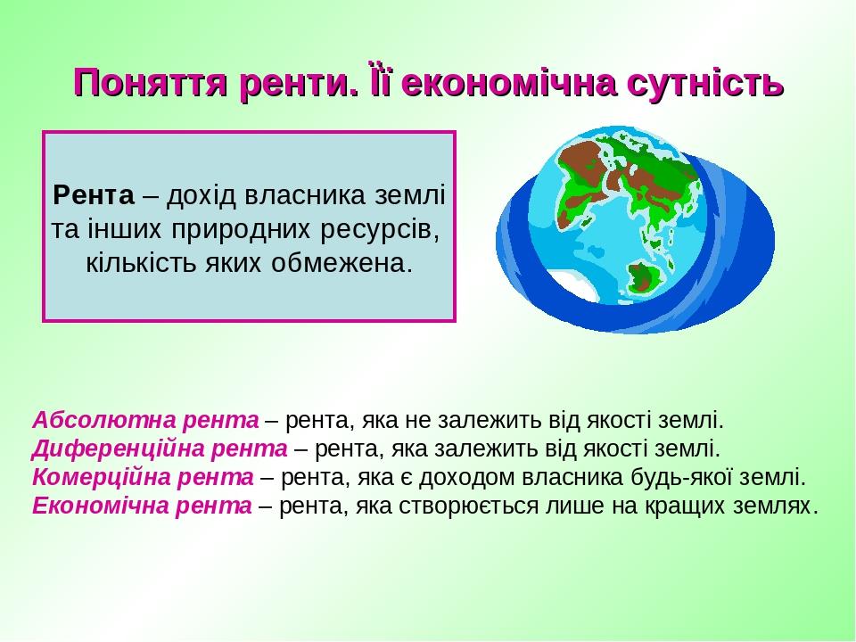 Поняття ренти. Її економічна сутність Рента – дохід власника землі та інших природних ресурсів, кількість яких обмежена. Абсолютна рента – рента, я...