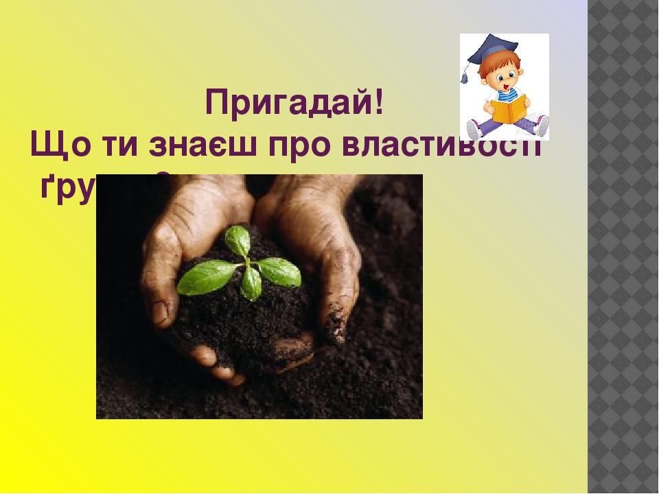 Пригадай! Що ти знаєш про властивості ґрунту?