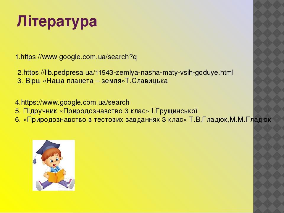 Література 1.https://www.google.com.ua/search?q 2.https://lib.pedpresa.ua/11943-zemlya-nasha-maty-vsih-goduye.html 3. Вірш «Наша планета – земля»Т....