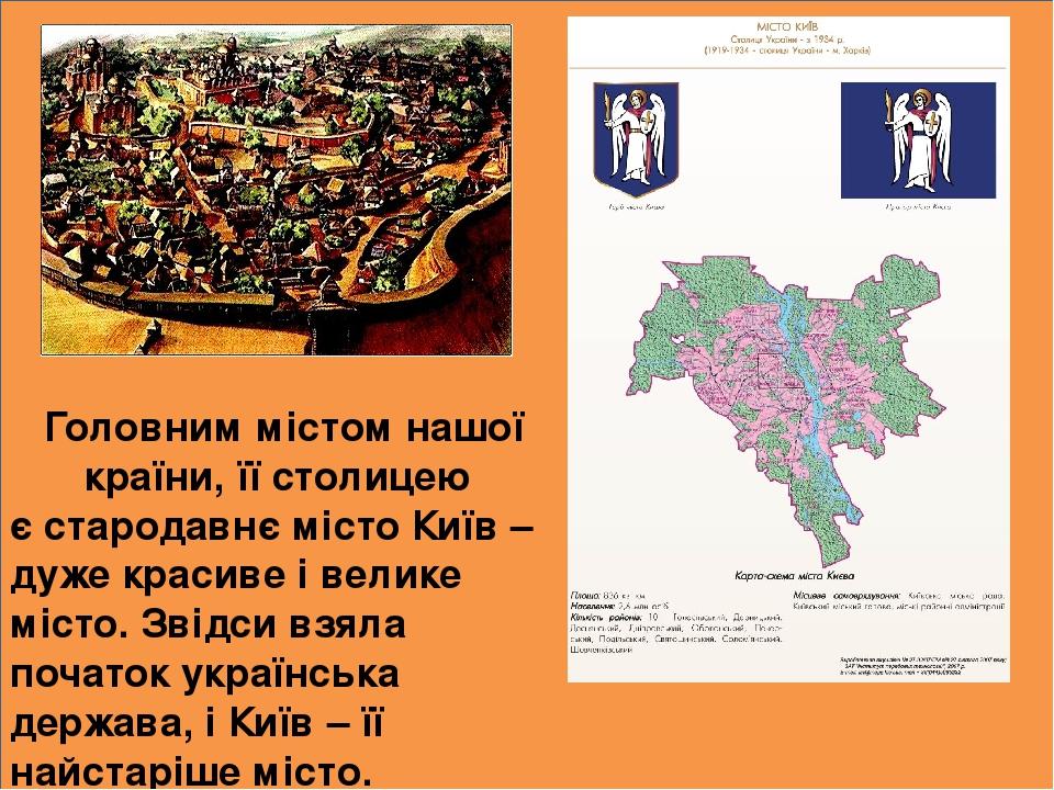 Головним містом нашої країни, її столицею є стародавнє місто Київ – дуже красиве і велике місто. Звідси взяла початок українська держава, і Київ – ...