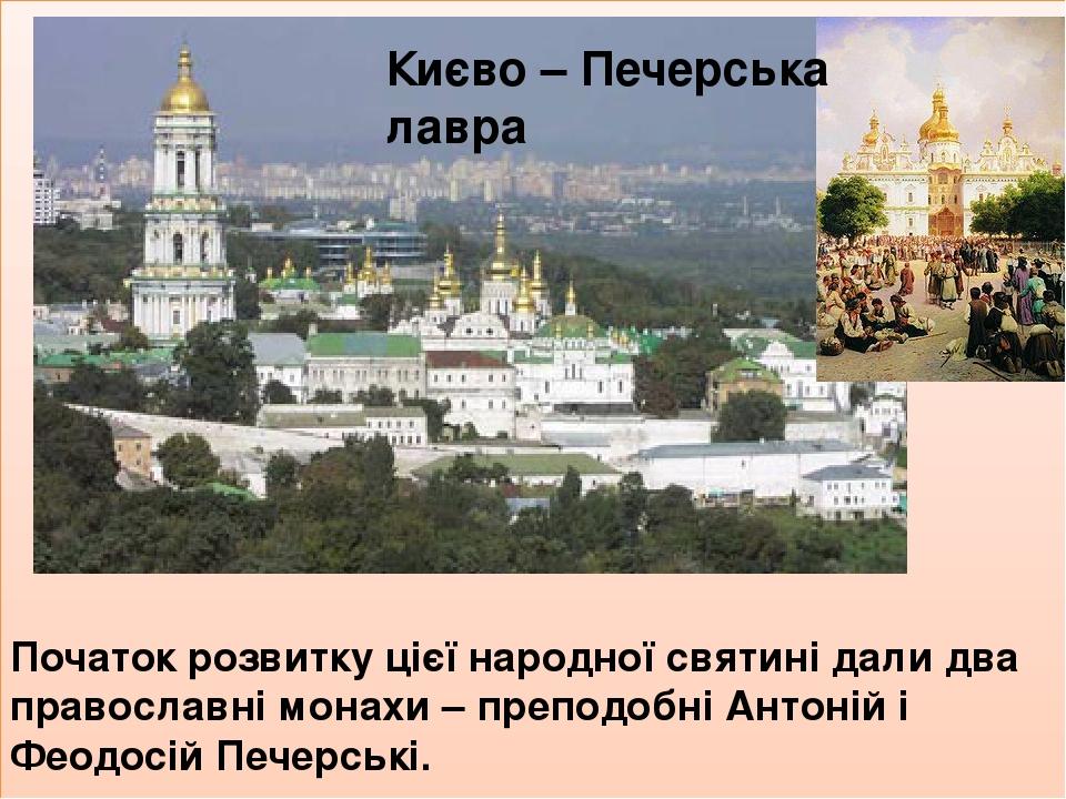 Початок розвитку цієї народної святині дали два православні монахи – преподобні Антоній і Феодосій Печерські. Києво – Печерська лавра