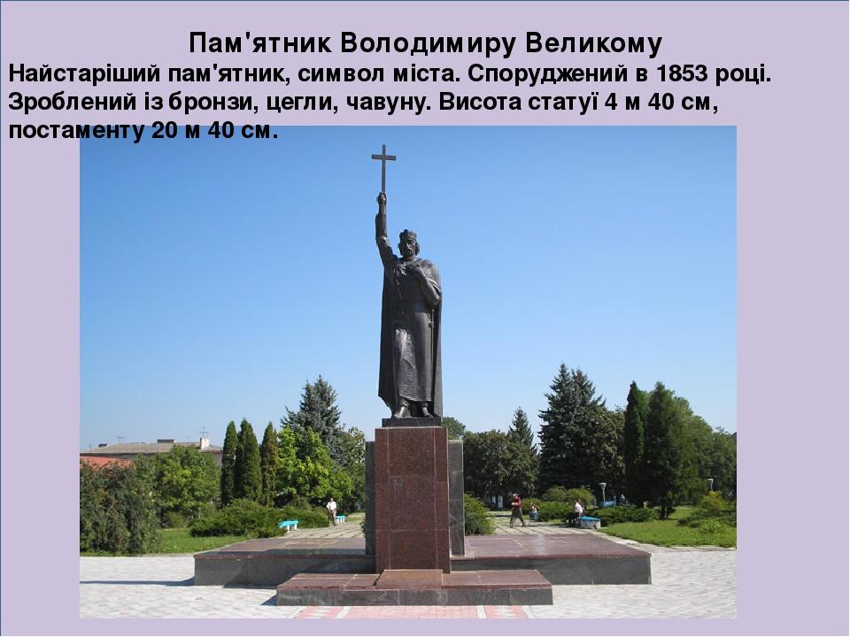 Пам'ятник Володимиру Великому Найстаріший пам'ятник, символ міста. Споруджений в 1853 році. Зроблений із бронзи, цегли, чавуну. Висота статуї 4 м 4...