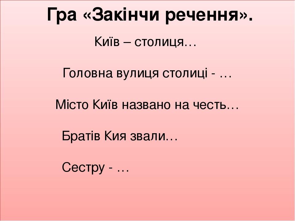 Гра «Закінчи речення». Київ – столиця… Головна вулиця столиці - … Місто Київ названо на честь… Братів Кия звали… Сестру - …