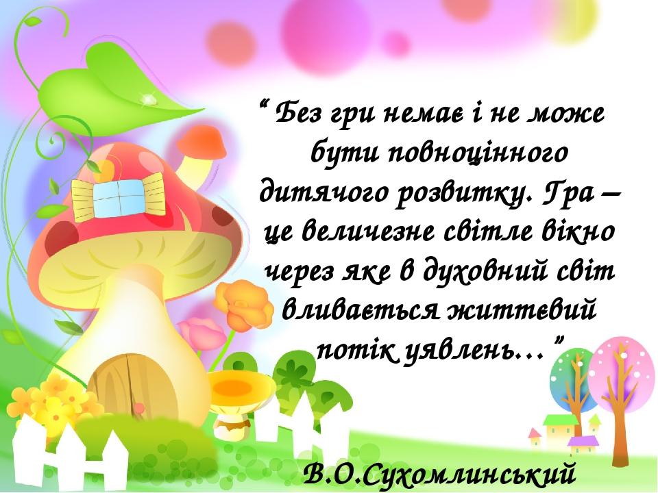 """"""" Без гри немає і не може бути повноцінного дитячого розвитку. Гра – це величезне світле вікно через яке в духовний світ вливається життєвий потік ..."""
