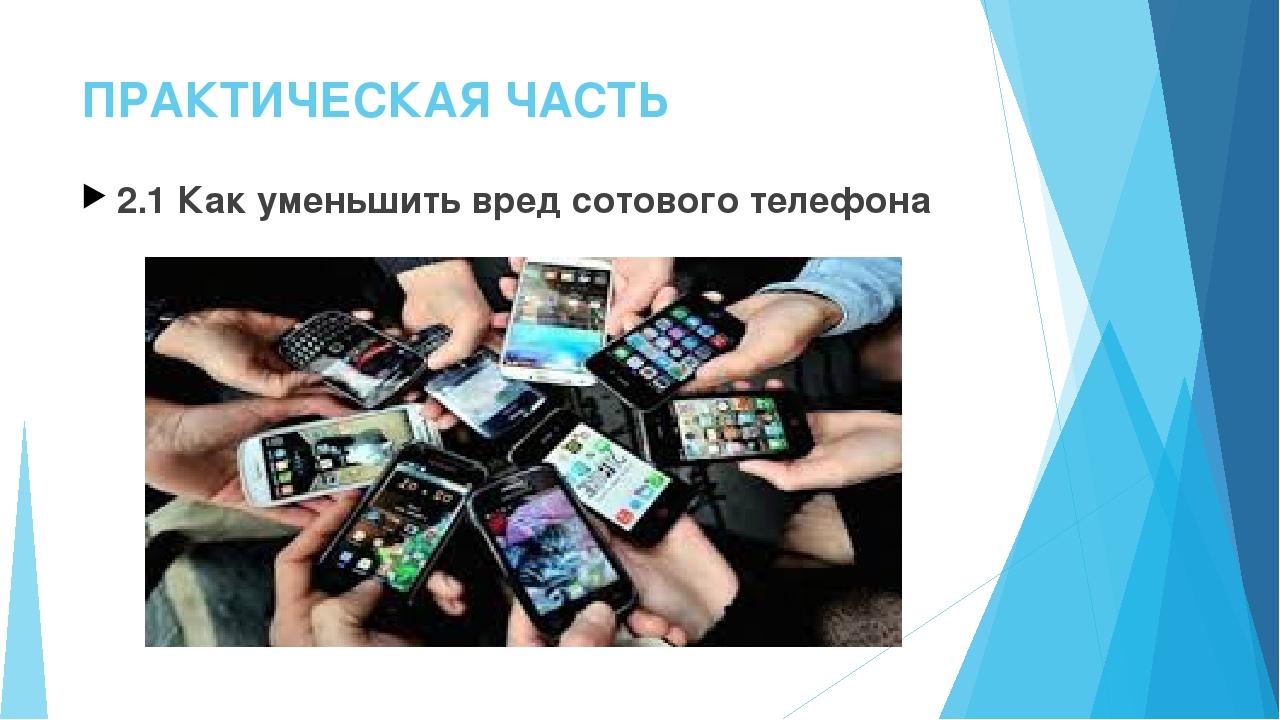ПРАКТИЧЕСКАЯ ЧАСТЬ 2.1 Как уменьшить вред сотового телефона