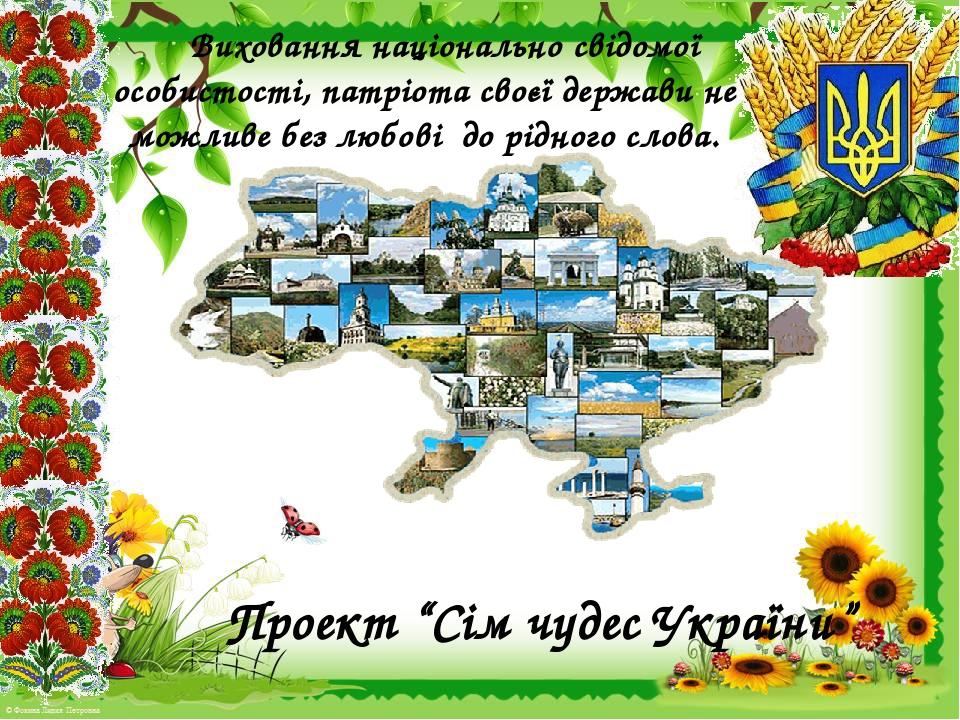 """Виховання національно свідомої особистості, патріота своєї держави не можливе без любові до рідного слова. Проект """"Сім чудес України"""""""