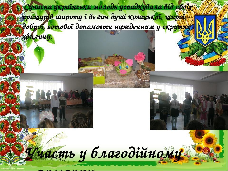 Сучасна українська молодь успадкувала від своїх пращурів широту і велич душі козацької, щирої, доброї, готової допомогти нужденним у скрутну хвилин...
