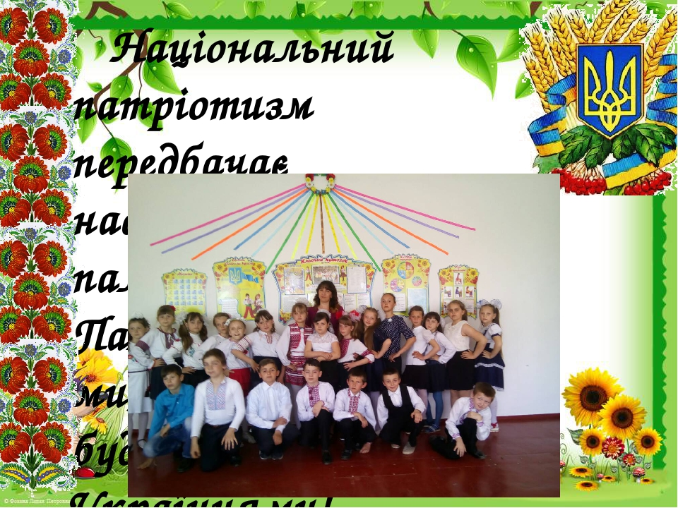 Національний патріотизм передбачає насамперед історичну пам'ять. Пам'ятаймо , хто ми, чиїх батьків і будьмо великими Українцями!