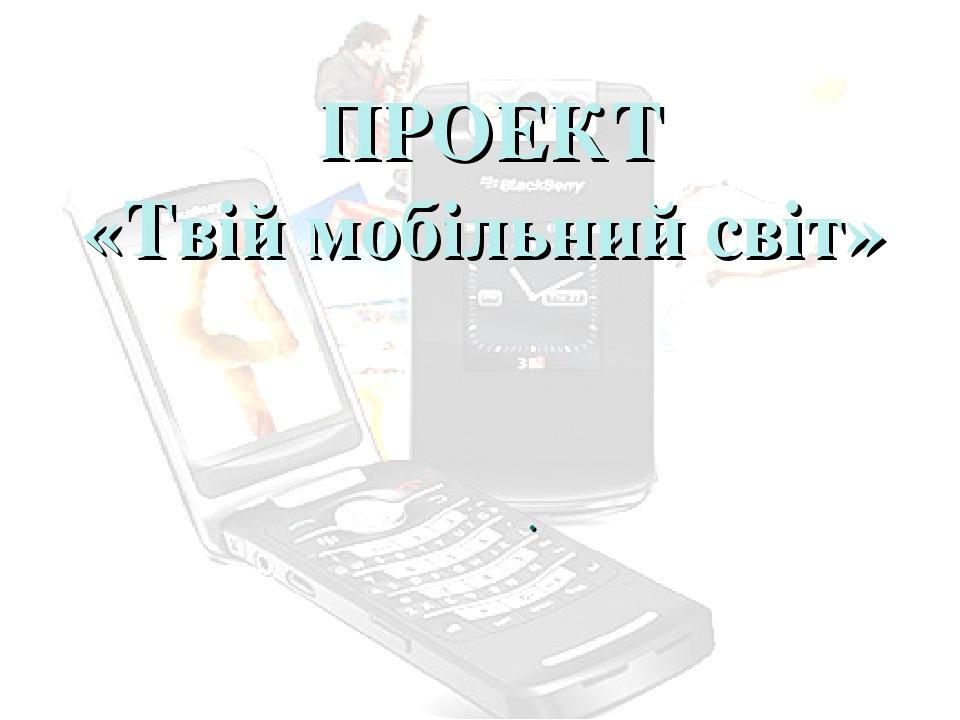 ПРОЕКТ «Твій мобільний світ» .