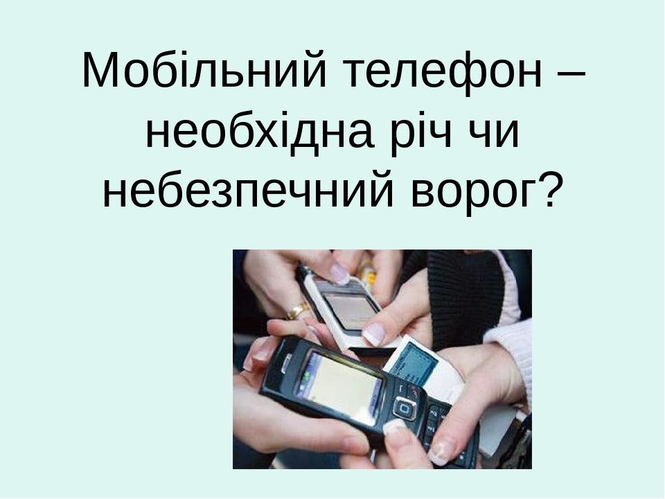 Мобільний телефон – необхідна річ чи небезпечний ворог?