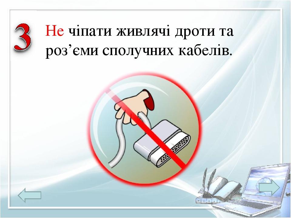 Не чіпати живлячі дроти та роз'єми сполучних кабелів.