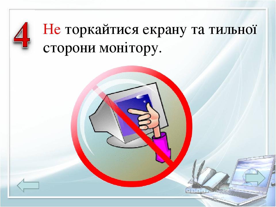 Не торкайтися екрану та тильної сторони монітору.
