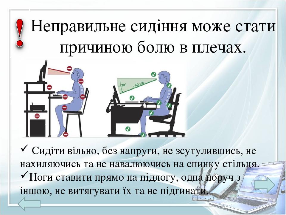 Неправильне сидіння може стати причиною болю в плечах. Сидіти вільно, без напруги, не зсутулившись, не нахиляючись та не навалюючись на спинку стіл...