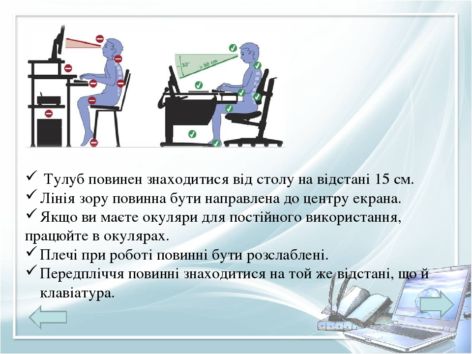 Тулуб повинен знаходитися від столу на відстані 15 см. Лінія зору повинна бути направлена до центру екрана. Якщо ви маєте окуляри для постійного ви...