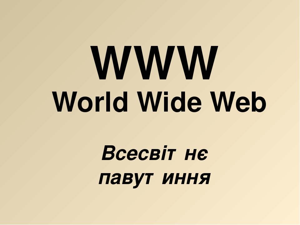 World Wide Web Всесвітнє павутиння WWW