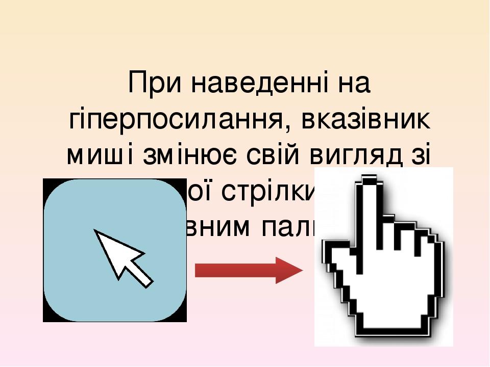 При наведенні на гіперпосилання, вказівник миші змінює свій вигляд зі стандартної стрілки на руку з вказівним пальцем