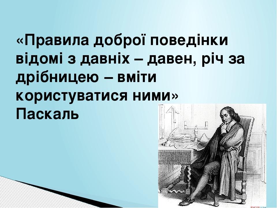 «Правила доброї поведінки відомі з давніх – давен, річ за дрібницею – вміти користуватися ними» Паскаль