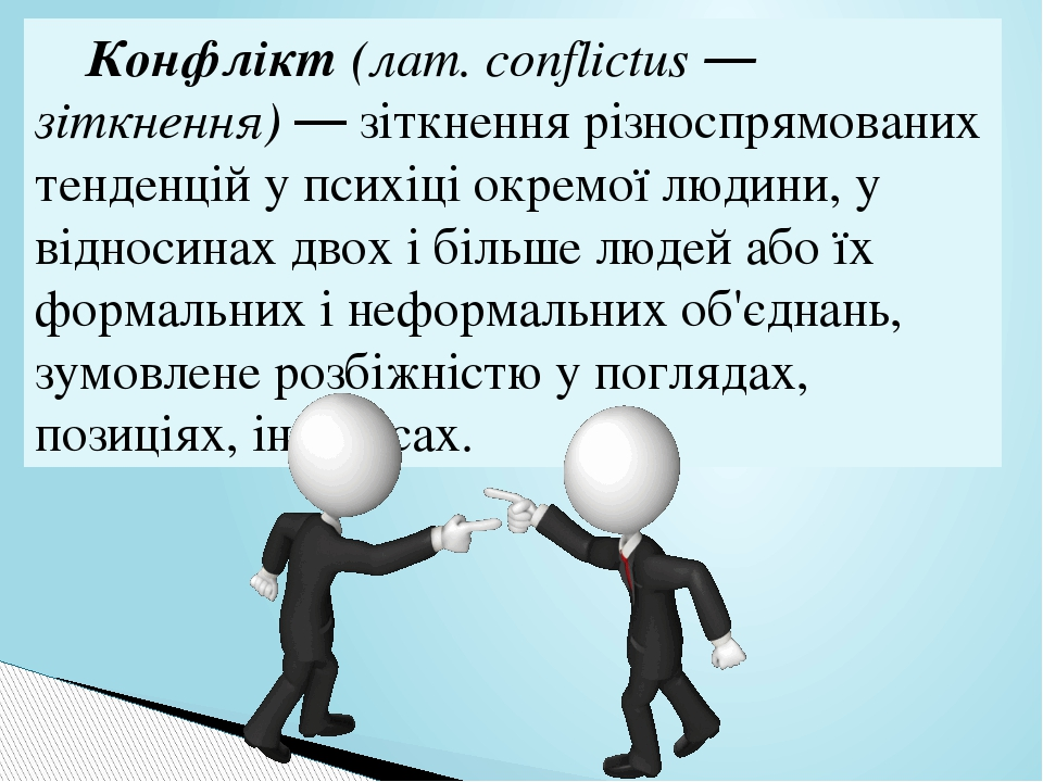 Конфлікт Конфлікт (лат. conflictus — зіткнення) — зіткнення різноспрямованих тенденцій у психіці окремої людини, у відносинах двох і більше людей а...
