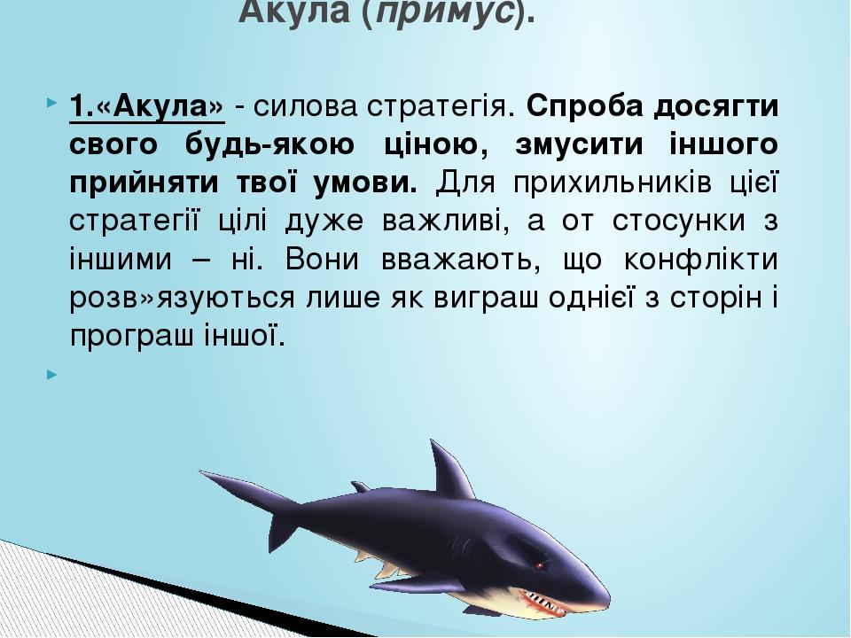 1.«Акула» - силова стратегія. Спроба досягти свого будь-якою ціною, змусити іншого прийняти твої умови. Для прихильників цієї стратегії цілі дуже в...
