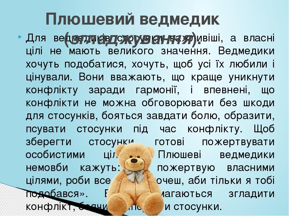 Для ведмедиків стосунки важливіші, а власні цілі не мають великого значення. Ведмедики хочуть подобатися, хочуть, щоб усі їх любили і цінували. Вон...