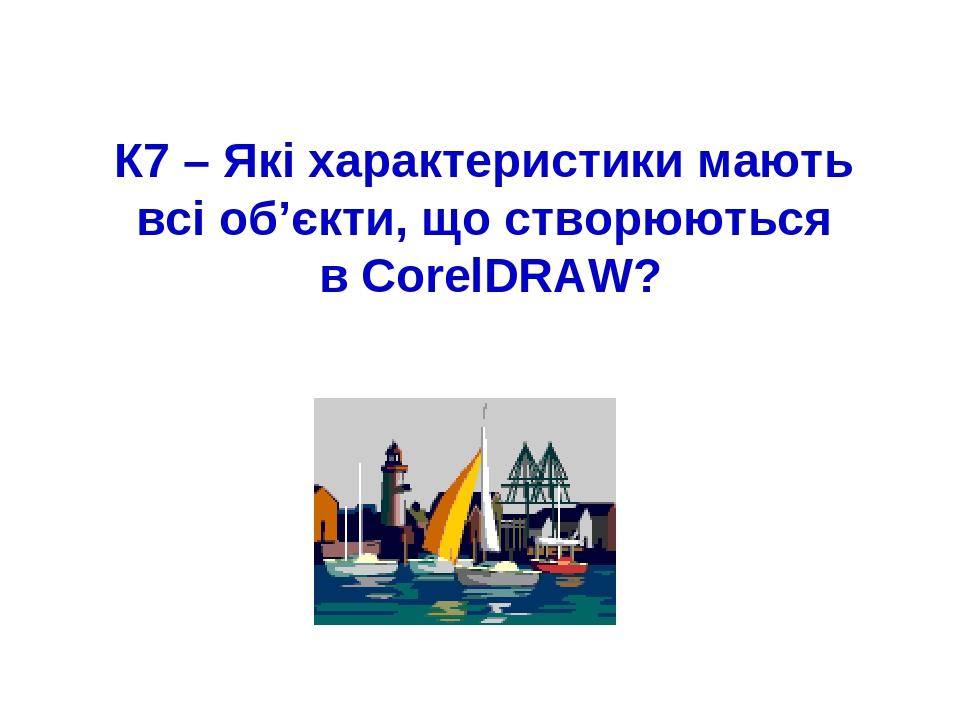 К7 – Які характеристики мають всі об'єкти, що створюються в CorelDRAW?