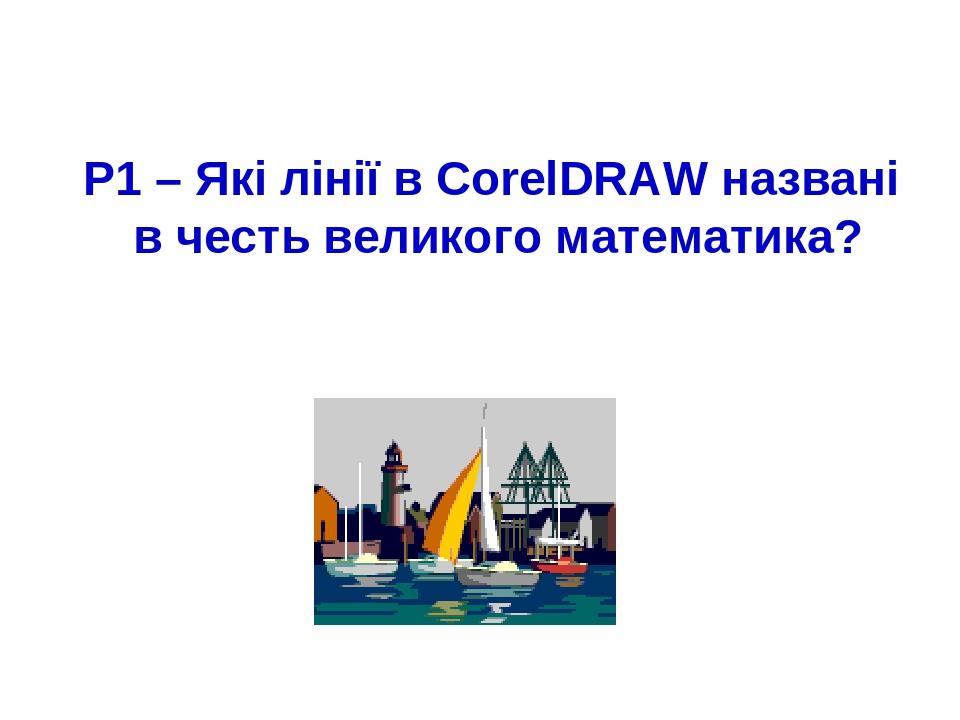 Р1 – Які лінії в CorelDRAW названі в честь великого математика?
