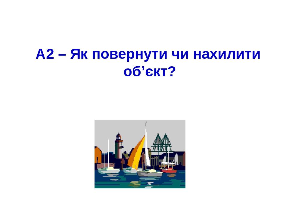 А2 – Як повернути чи нахилити об'єкт?