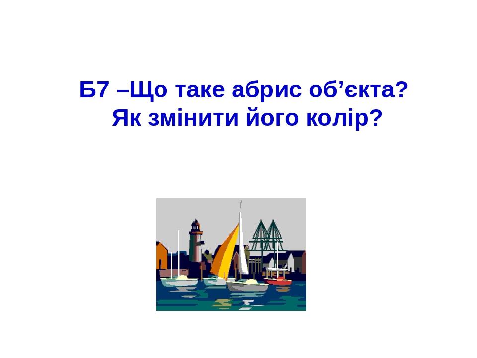 Б7 –Що таке абрис об'єкта? Як змінити його колір?