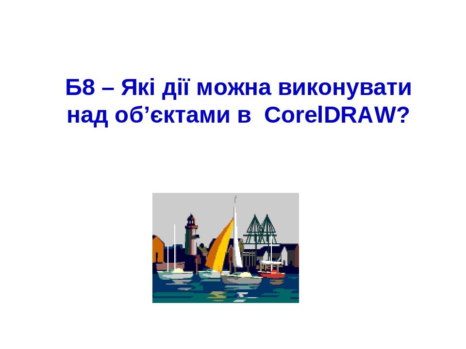 Б8 – Які дії можна виконувати над об'єктами в CorelDRAW?