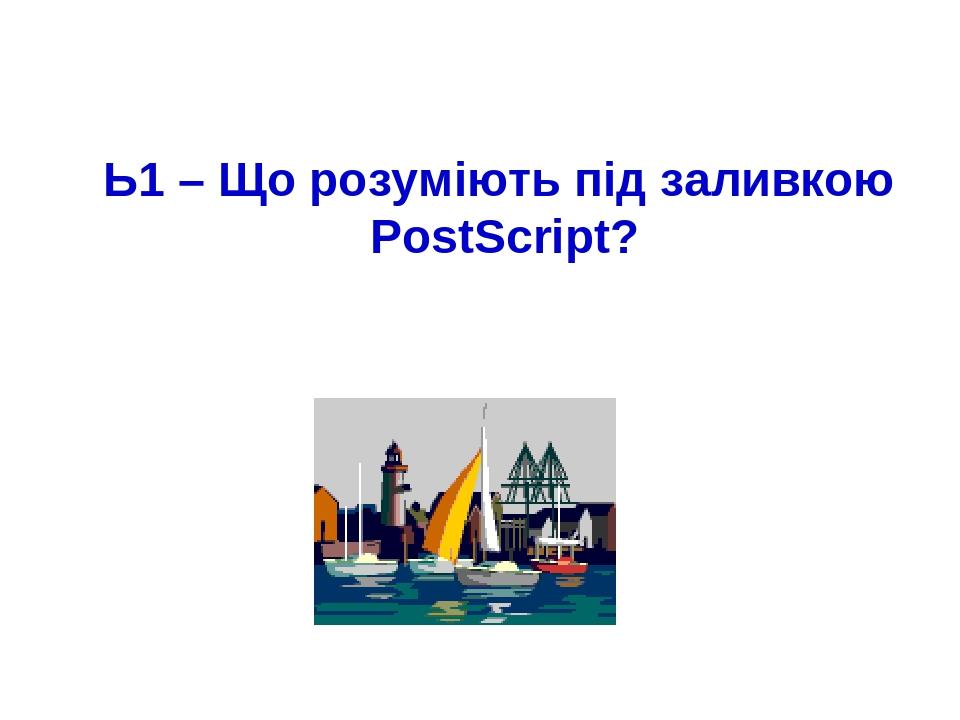 Ь1 – Що розуміють під заливкою PostScript?