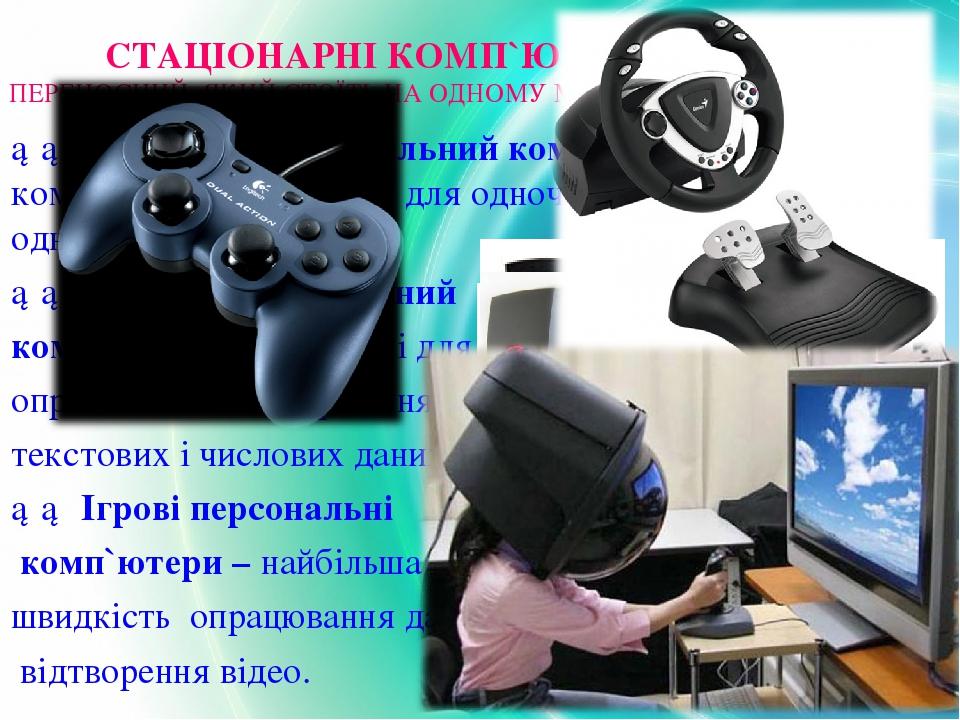 СТАЦІОНАРНІ КОМП`ЮТЕРИ – ОЗНАЧАЄ НЕ ПЕРЕНОСНИЙ, ЯКИЙ СТОЇТЬ НА ОДНОМУ МІСЦІ. ►► Домашній персональний комп'ютер, або ПК, — це комп'ютер, призначени...