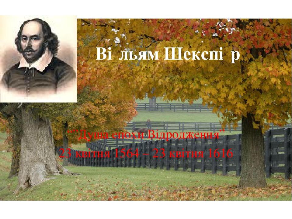 """Ві́льям Шекспі́р """"""""Душа епохи Відродження"""" 23 квітня 1564 – 23 квітня 1616"""