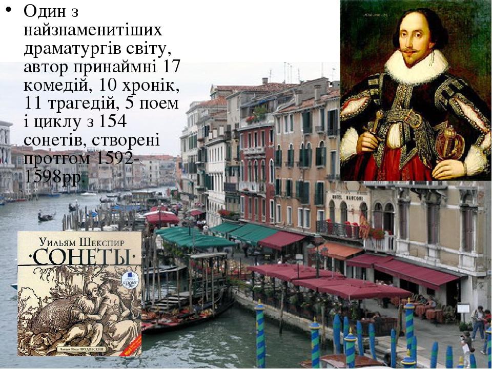 Один з найзнаменитіших драматургів світу, автор принаймні 17 комедій, 10 хронік, 11 трагедій, 5 поем і циклу з 154 сонетів, створені протгом 1592-1...