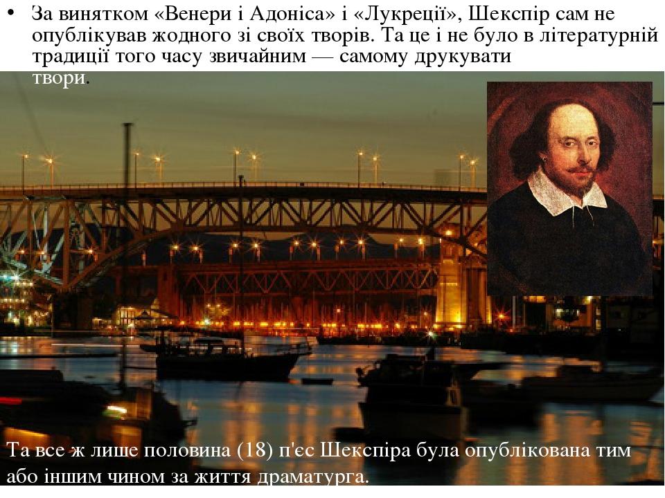 За винятком «Венери і Адоніса» і «Лукреції», Шекспір сам не опублікував жодного зі своїх творів. Та це і не було в літературній традиції того часу ...