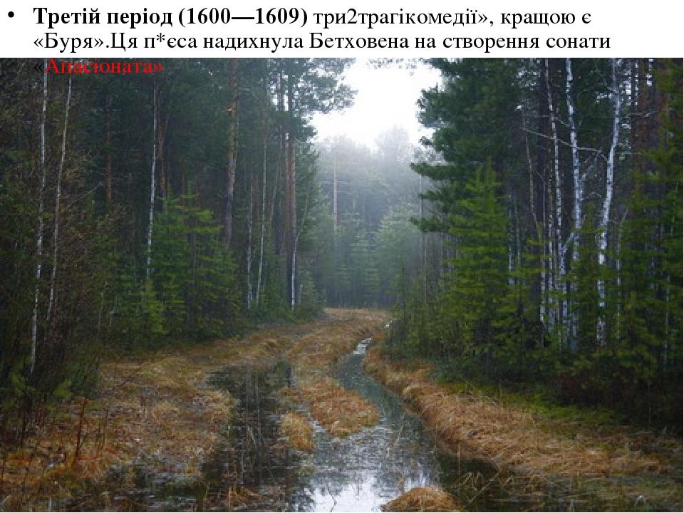 Третій період (1600—1609) три2трагікомедії», кращою є «Буря».Ця п*єса надихнула Бетховена на створення сонати «Апасіоната»