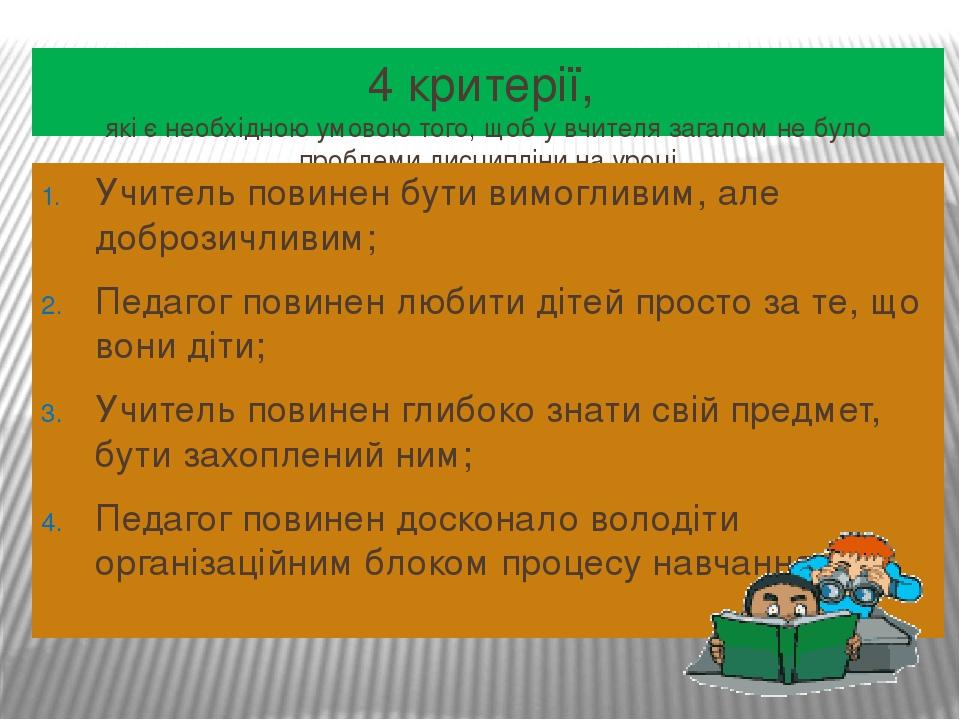 4 критерії, які є необхідною умовою того, щоб у вчителя загалом не було проблеми дисципліни на уроці Учитель повинен бути вимогливим, але доброзичл...