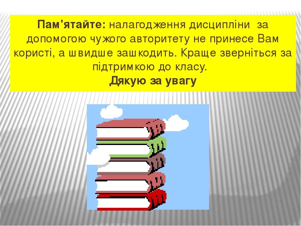 Пам'ятайте: налагодження дисципліни за допомогою чужого авторитету не принесе Вам користі, а швидше зашкодить. Краще зверніться за підтримкою до кл...