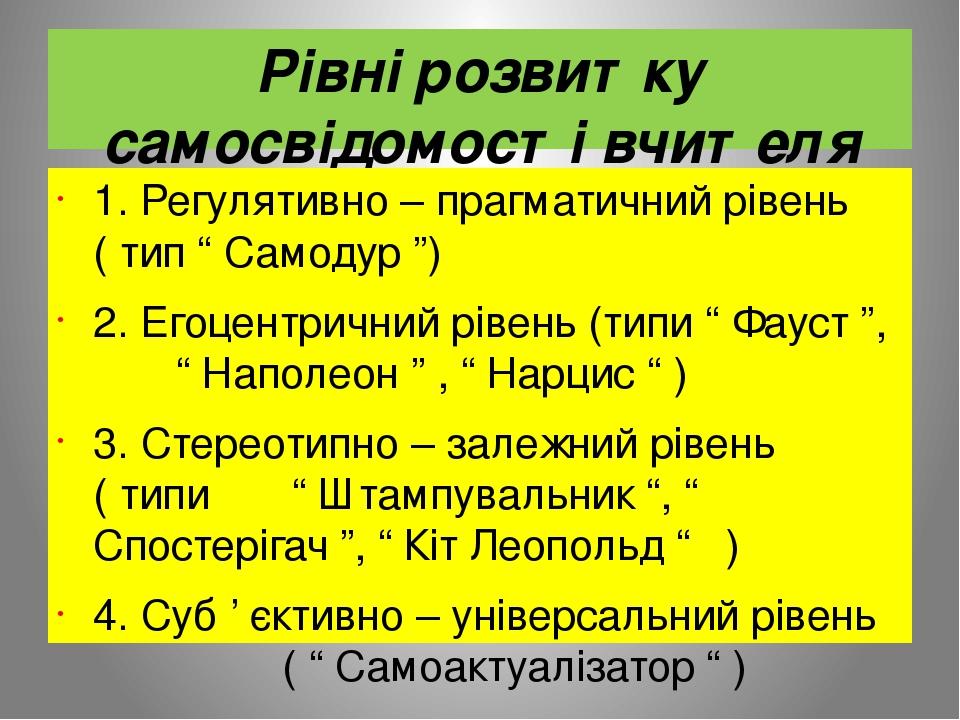 """Рівні розвитку самосвідомості вчителя 1. Регулятивно – прагматичний рівень ( тип """" Самодур """") 2. Егоцентричний рівень (типи """" Фауст """", """" Наполеон """"..."""